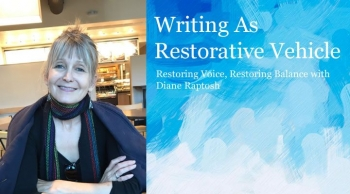 Writing As Restorative Vehicle: Restoring Voice, Restoring Balance with Diane Raptosh